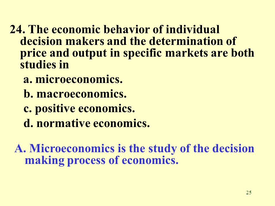 24. The economic behavior of individual decision makers and the determination of price and output in specific markets are both studies in