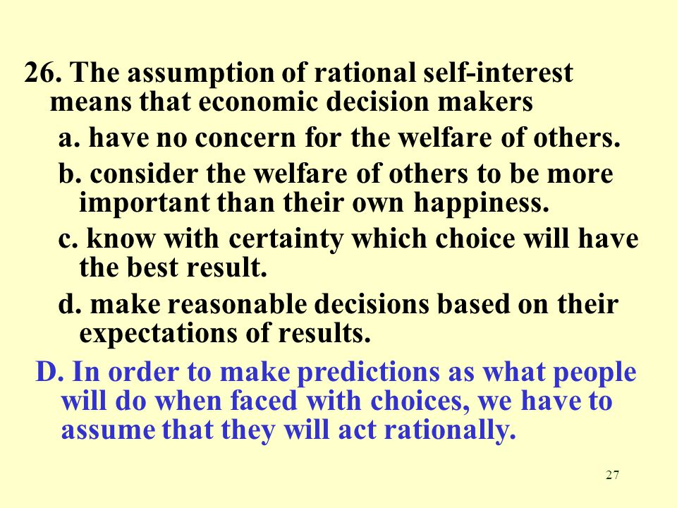 26. The assumption of rational self-interest means that economic decision makers