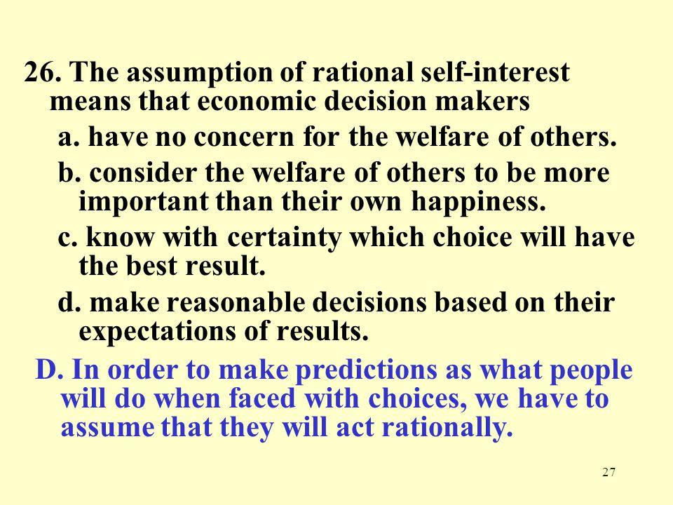 26. The assumption of rational self-interest means that economic decision makers