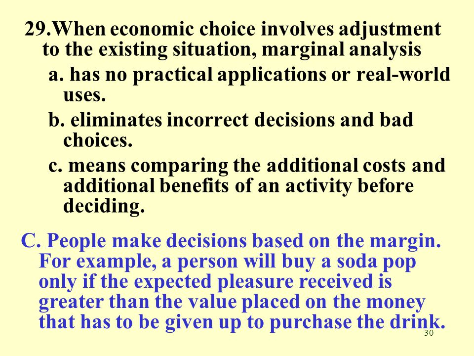 29.When economic choice involves adjustment to the existing situation, marginal analysis