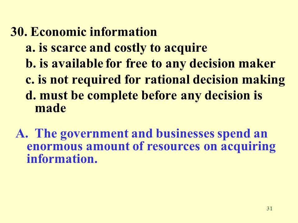 30. Economic information a. is scarce and costly to acquire. b. is available for free to any decision maker.