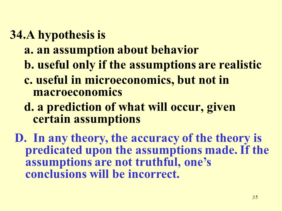 34.A hypothesis is a. an assumption about behavior. b. useful only if the assumptions are realistic.