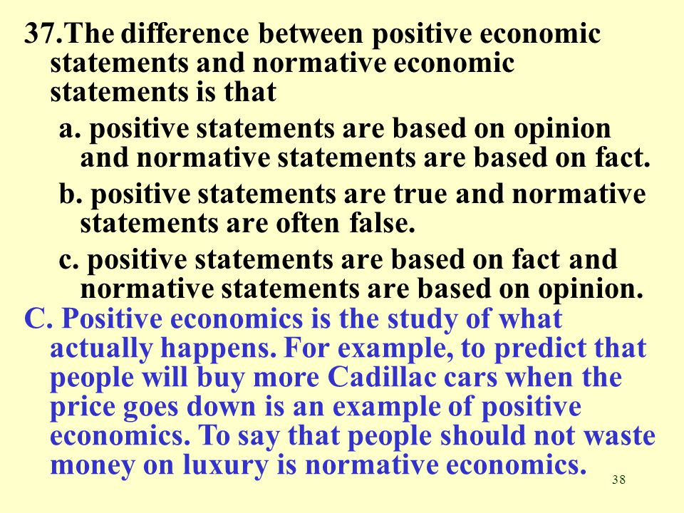 37.The difference between positive economic statements and normative economic statements is that