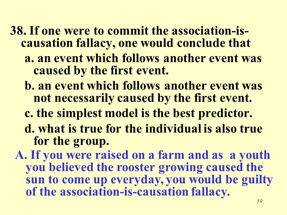 38. If one were to commit the association-is-causation fallacy, one would conclude that