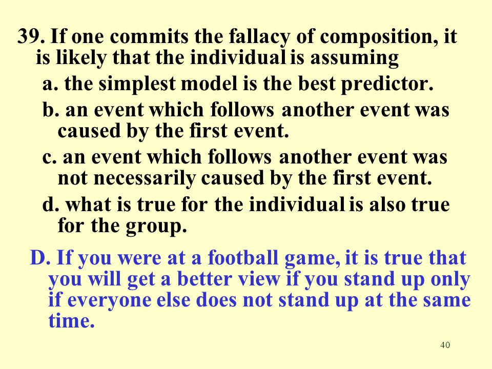 39. If one commits the fallacy of composition, it is likely that the individual is assuming