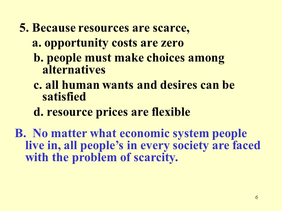 5. Because resources are scarce,