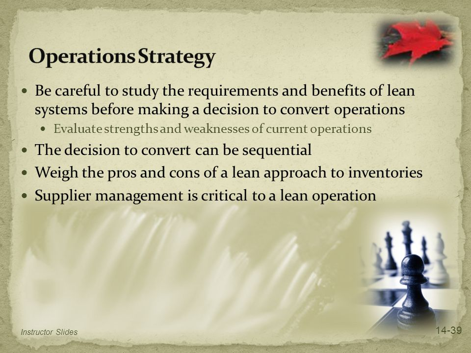 Operations Strategy Be careful to study the requirements and benefits of lean systems before making a decision to convert operations.