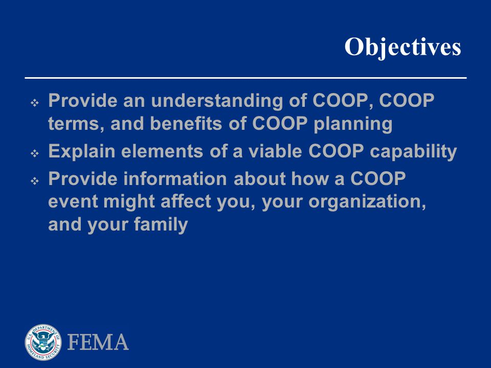 Objectives Provide an understanding of COOP, COOP terms, and benefits of COOP planning. Explain elements of a viable COOP capability.