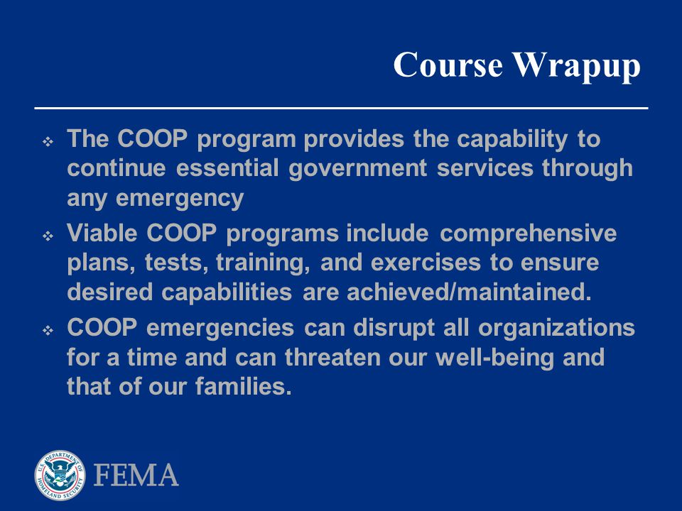 Course Wrapup The COOP program provides the capability to continue essential government services through any emergency.