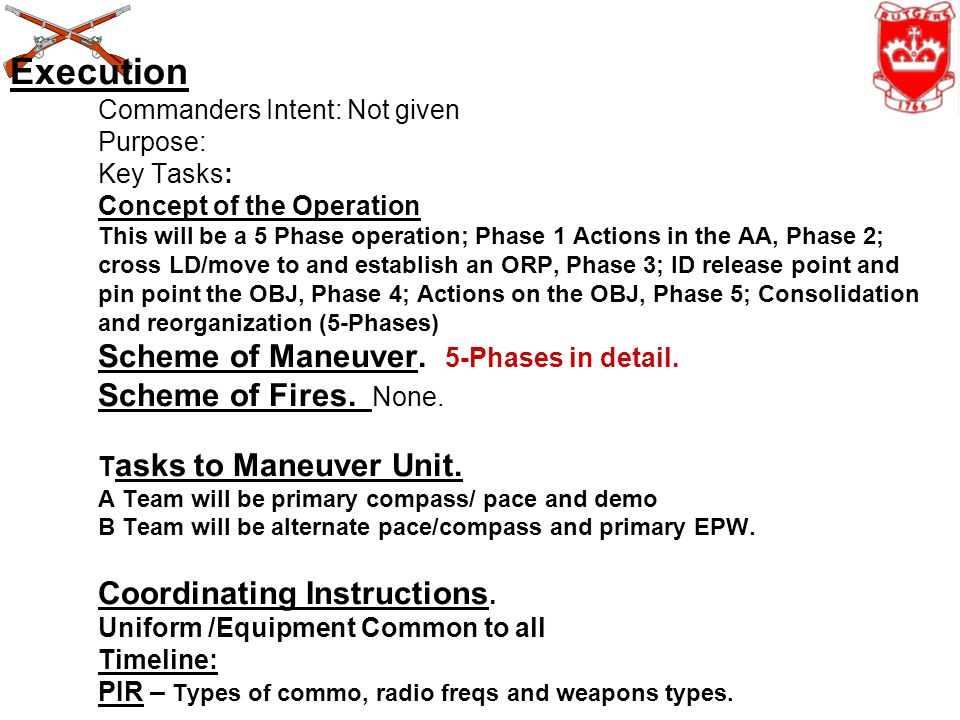 Execution Commanders Intent: Not given Purpose: Key Tasks: Concept of the Operation This will be a 5 Phase operation; Phase 1 Actions in the AA, Phase 2; cross LD/move to and establish an ORP, Phase 3; ID release point and pin point the OBJ, Phase 4; Actions on the OBJ, Phase 5; Consolidation and reorganization (5-Phases) Scheme of Maneuver.