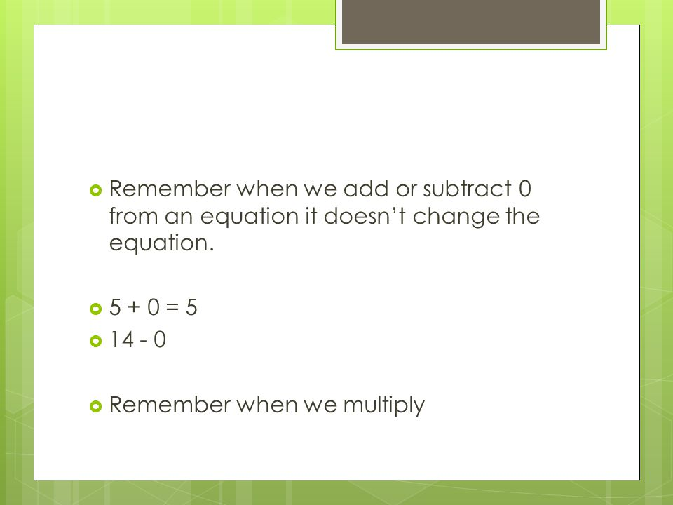 Remember when we add or subtract 0 from an equation it doesn't change the equation.