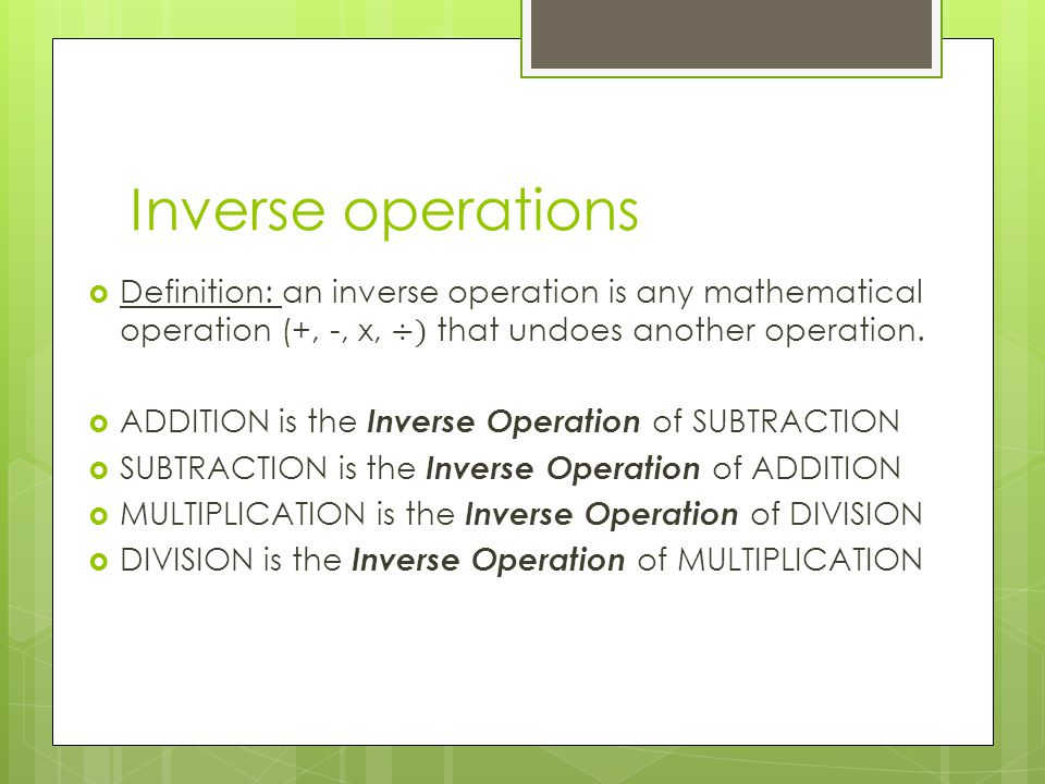 Inverse operations Definition: an inverse operation is any mathematical operation (+, -, x, ÷) that undoes another operation.