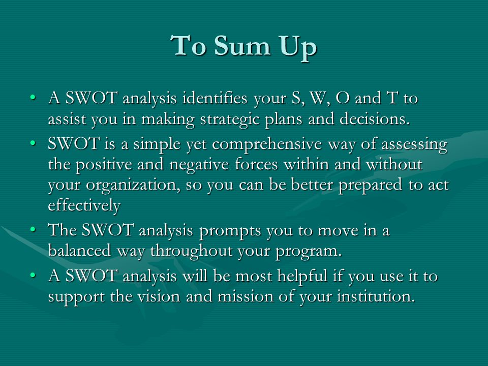 To Sum Up A SWOT analysis identifies your S, W, O and T to assist you in making strategic plans and decisions.
