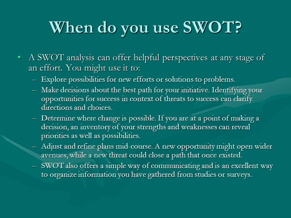When do you use SWOT A SWOT analysis can offer helpful perspectives at any stage of an effort. You might use it to: