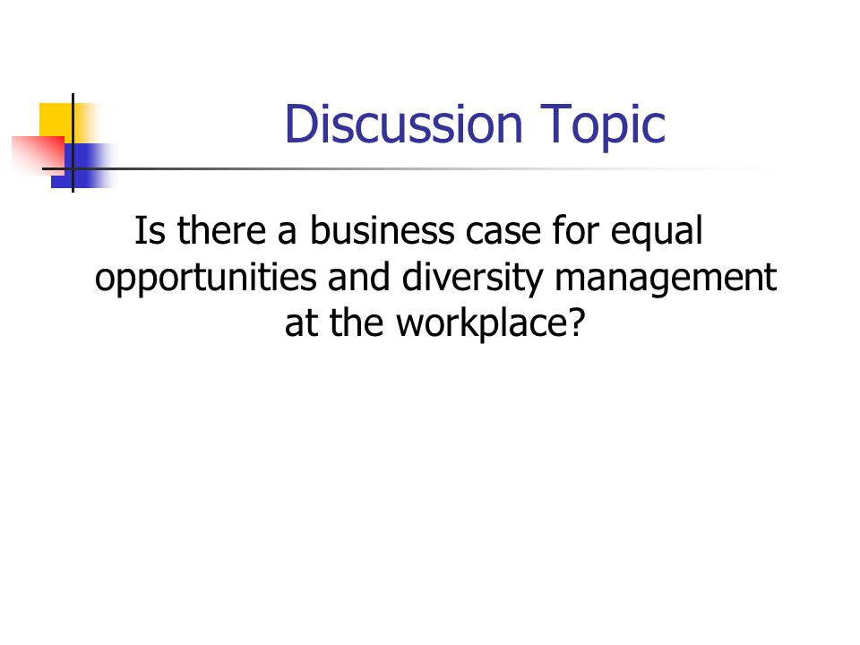 Discussion Topic Is there a business case for equal opportunities and diversity management at the workplace