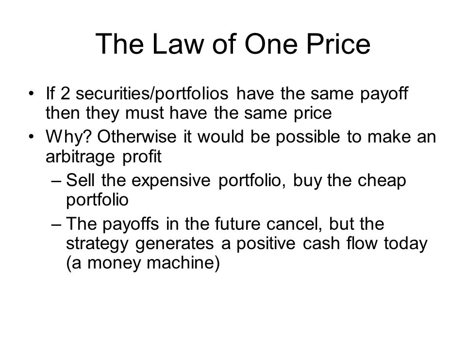 The Law of One Price If 2 securities/portfolios have the same payoff then they must have the same price.