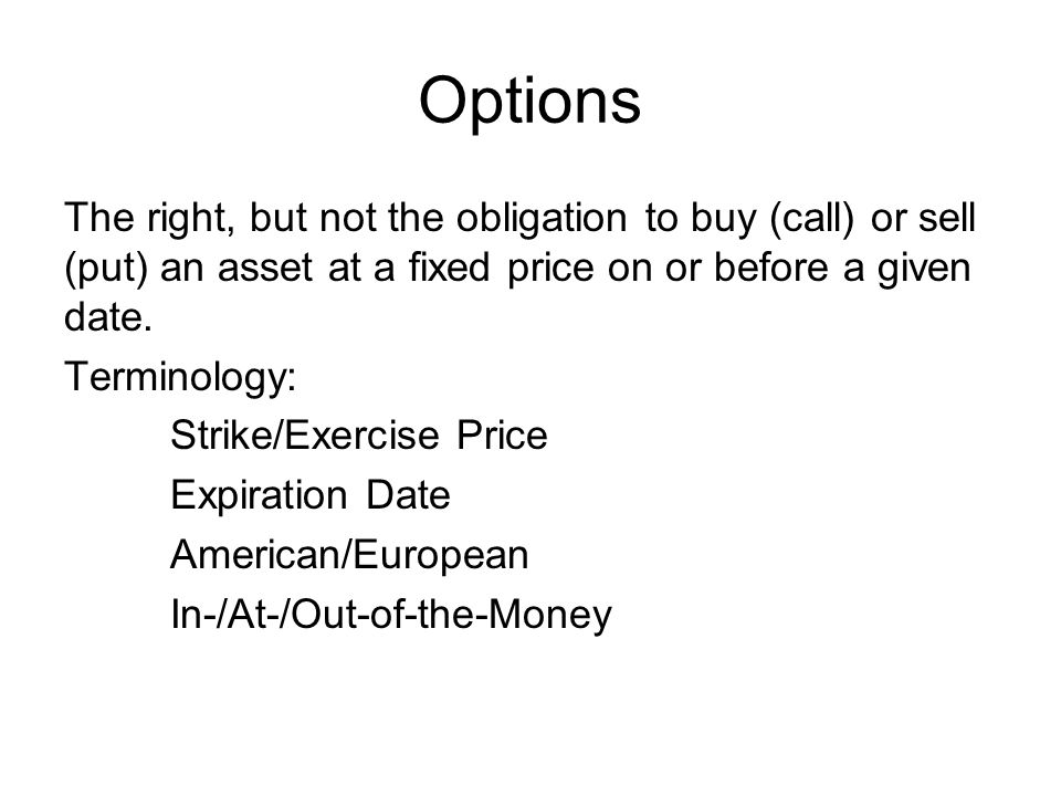 Options The right, but not the obligation to buy (call) or sell (put) an asset at a fixed price on or before a given date.