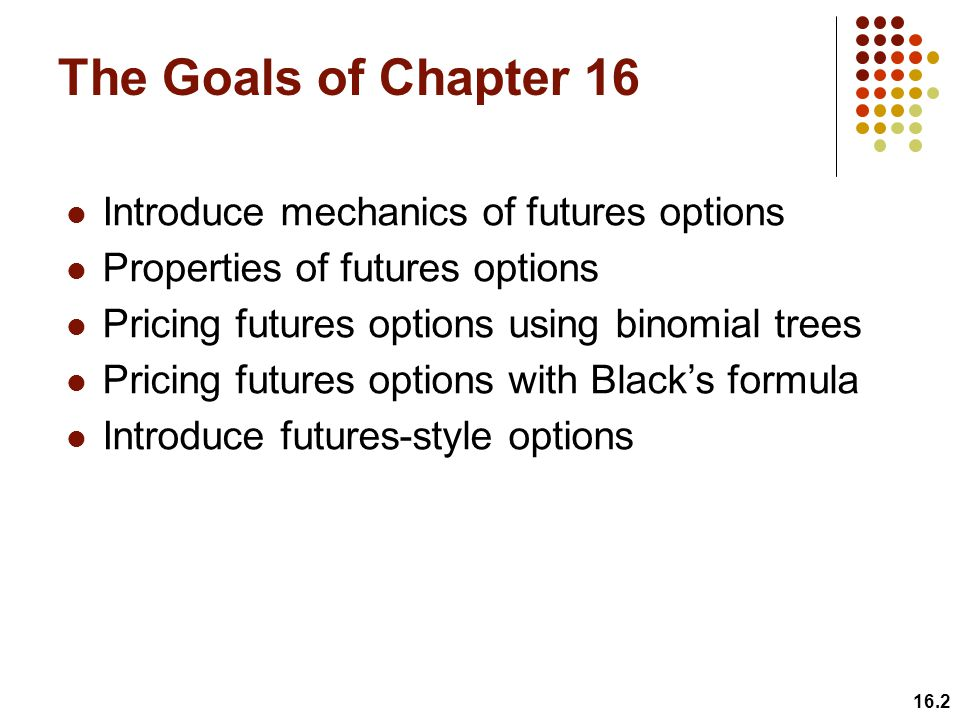The Goals of Chapter 16 Introduce mechanics of futures options