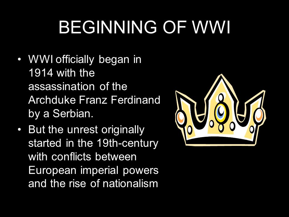 BEGINNING OF WWI WWI officially began in 1914 with the assassination of the Archduke Franz Ferdinand by a Serbian.