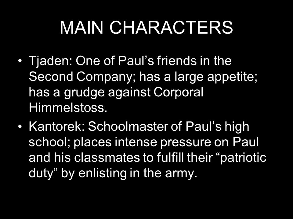 MAIN CHARACTERS Tjaden: One of Paul's friends in the Second Company; has a large appetite; has a grudge against Corporal Himmelstoss.