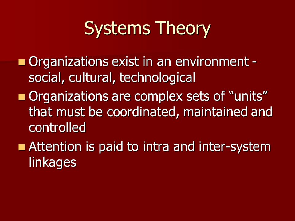 Systems Theory Organizations exist in an environment - social, cultural, technological.