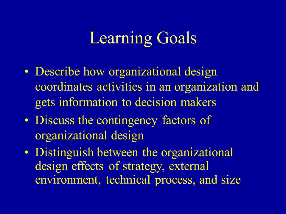 Learning Goals Describe how organizational design coordinates activities in an organization and gets information to decision makers.