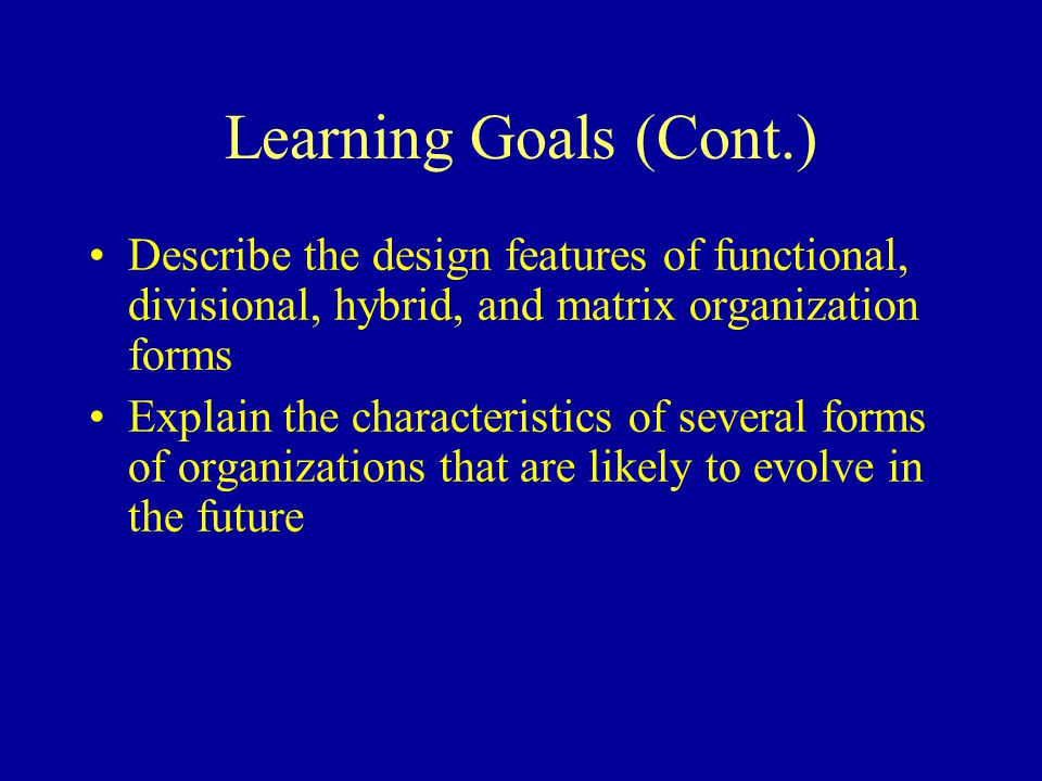 Learning Goals (Cont.) Describe the design features of functional, divisional, hybrid, and matrix organization forms.