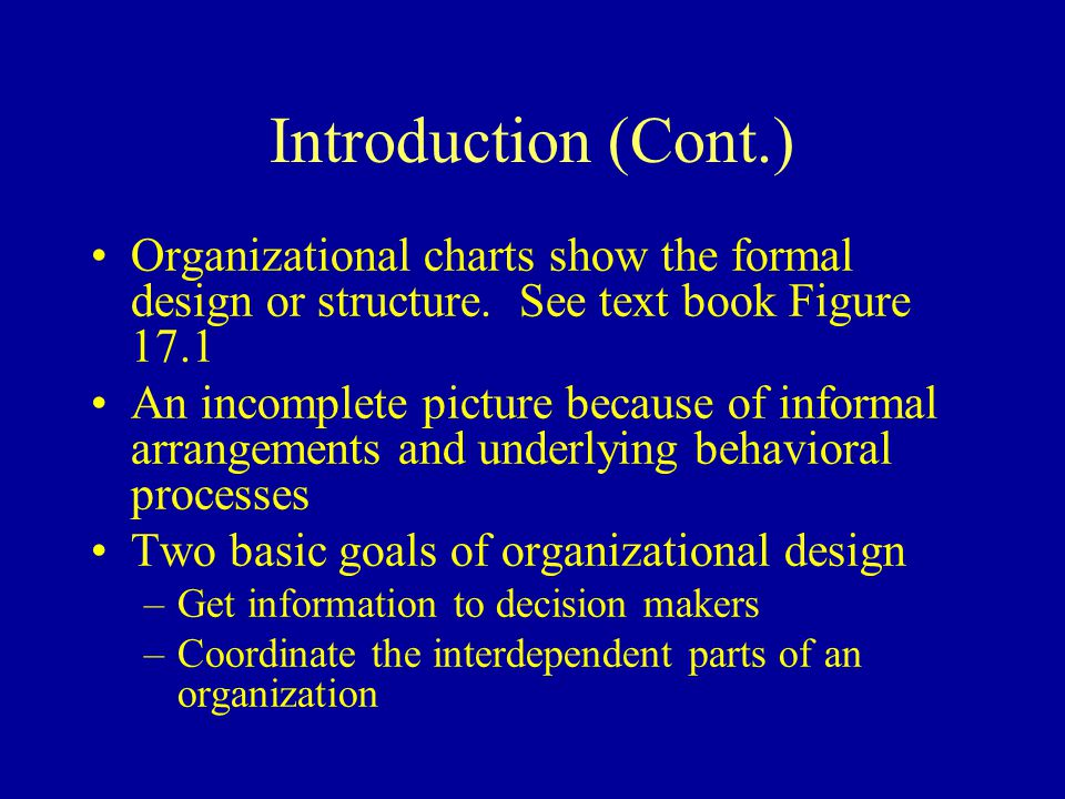 Introduction (Cont.) Organizational charts show the formal design or structure. See text book Figure 17.1.
