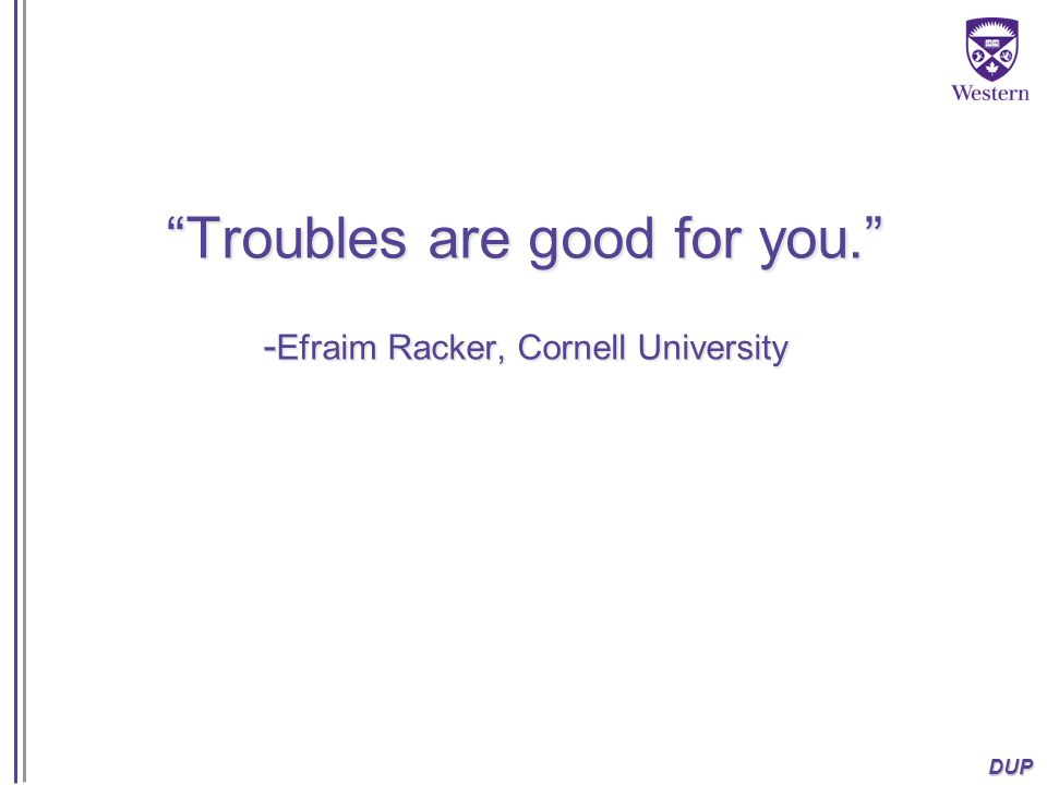 Troubles are good for you. -Efraim Racker, Cornell University