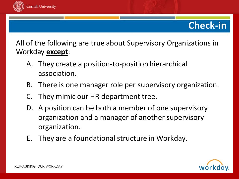 Check-in All of the following are true about Supervisory Organizations in Workday except: