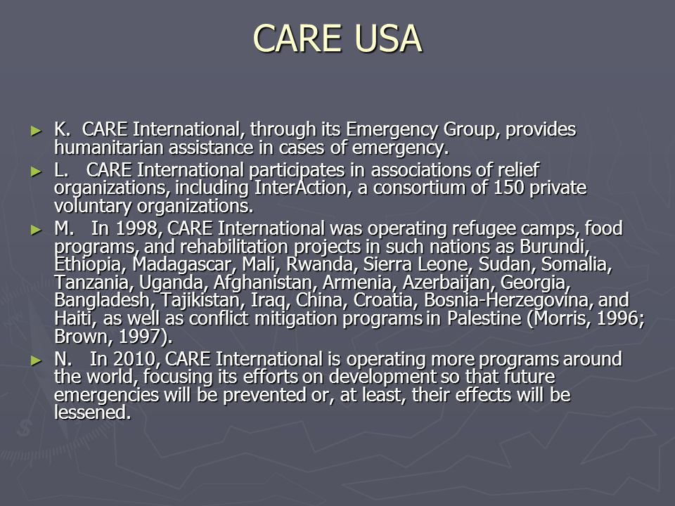 CARE USA K. CARE International, through its Emergency Group, provides humanitarian assistance in cases of emergency.