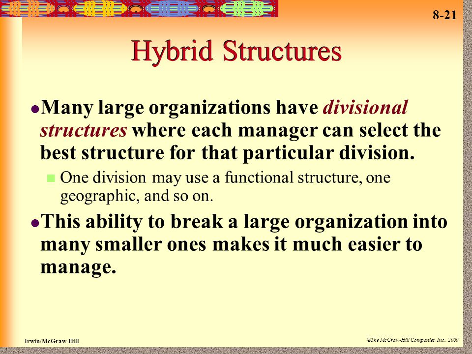 Hybrid Structures Many large organizations have divisional structures where each manager can select the best structure for that particular division.