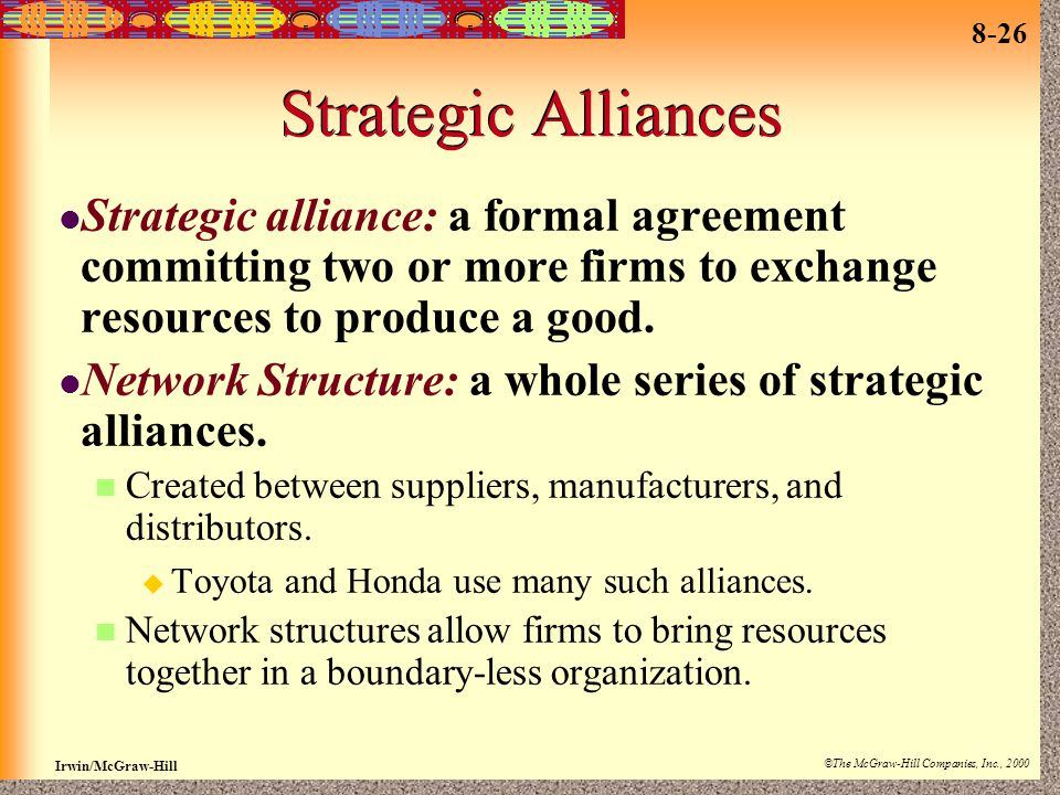 Strategic Alliances Strategic alliance: a formal agreement committing two or more firms to exchange resources to produce a good.