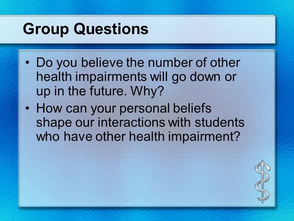 Group Questions Do you believe the number of other health impairments will go down or up in the future. Why