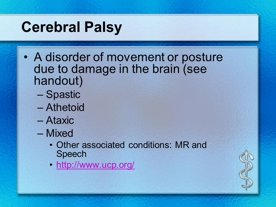 Cerebral Palsy A disorder of movement or posture due to damage in the brain (see handout) Spastic.