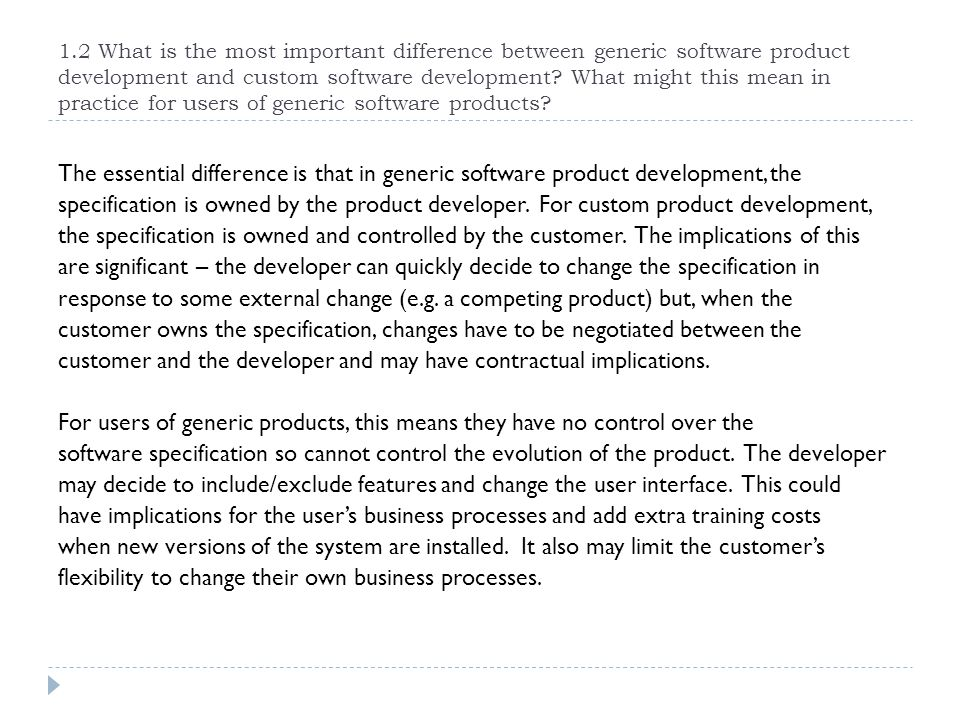 1.2 What is the most important difference between generic software product development and custom software development What might this mean in practice for users of generic software products