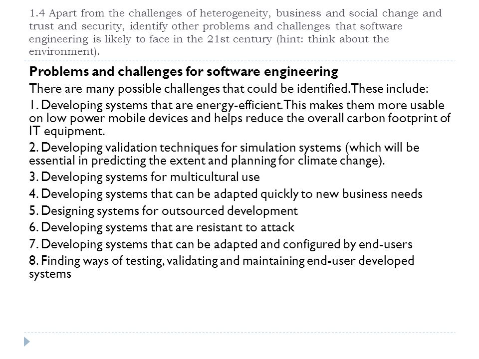 1.4 Apart from the challenges of heterogeneity, business and social change and trust and security, identify other problems and challenges that software engineering is likely to face in the 21st century (hint: think about the environment).