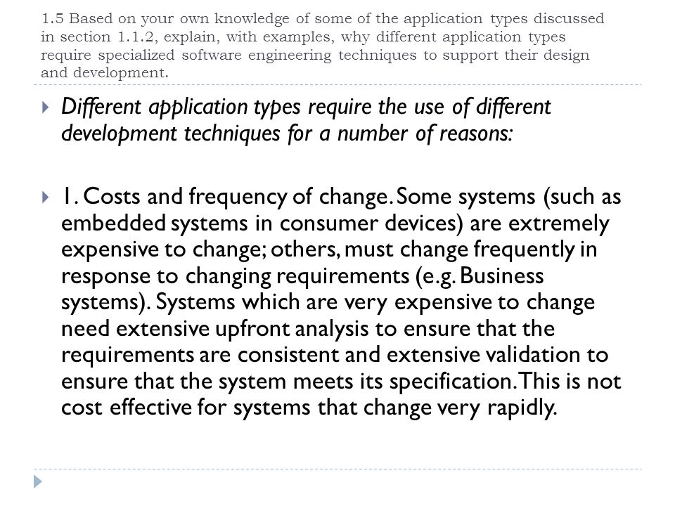 1.5 Based on your own knowledge of some of the application types discussed in section 1.1.2, explain, with examples, why different application types require specialized software engineering techniques to support their design and development.