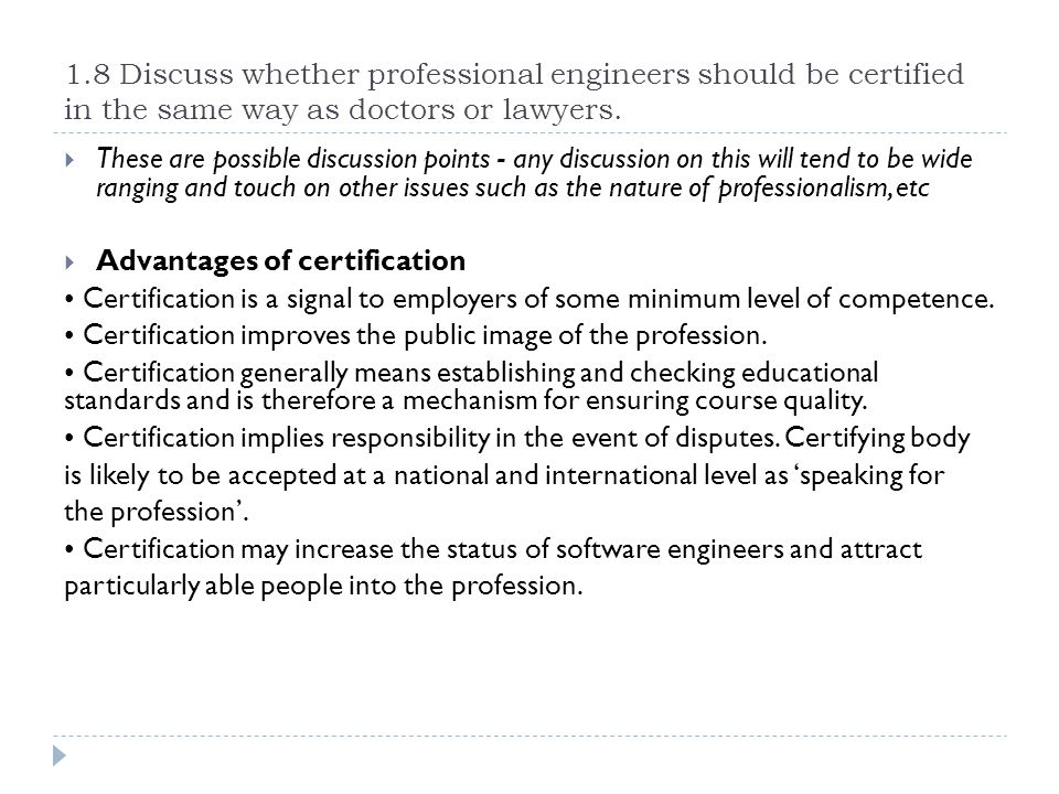 1.8 Discuss whether professional engineers should be certified in the same way as doctors or lawyers.