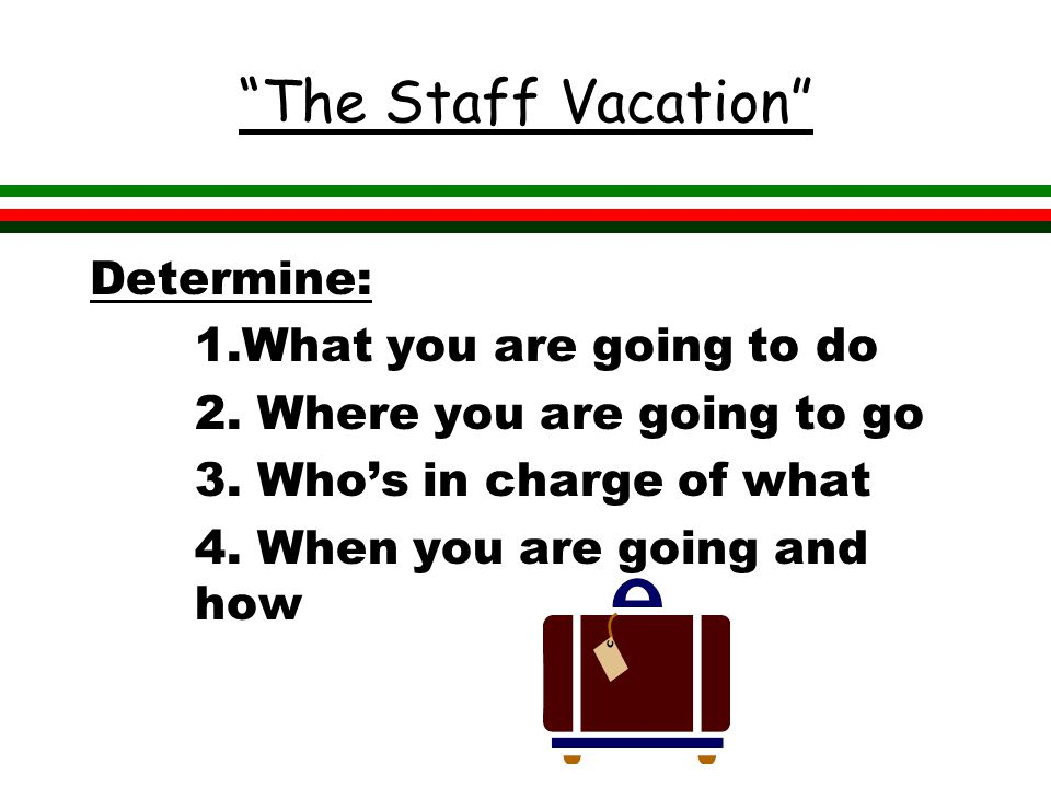 The Staff Vacation Determine: 1.What you are going to do