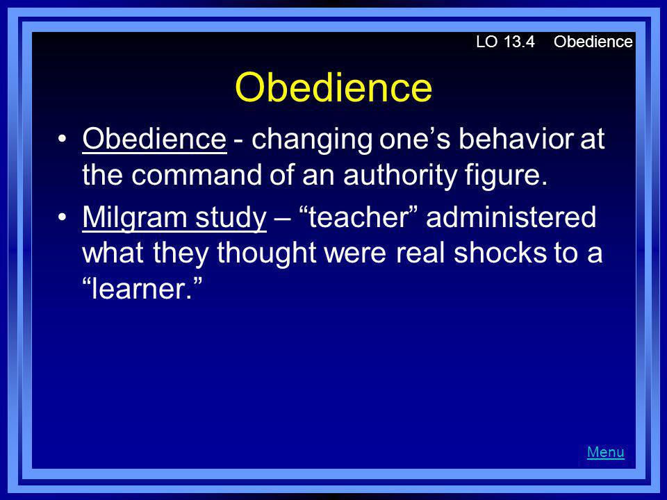 LO 13.4 Obedience Obedience. Obedience - changing one's behavior at the command of an authority figure.