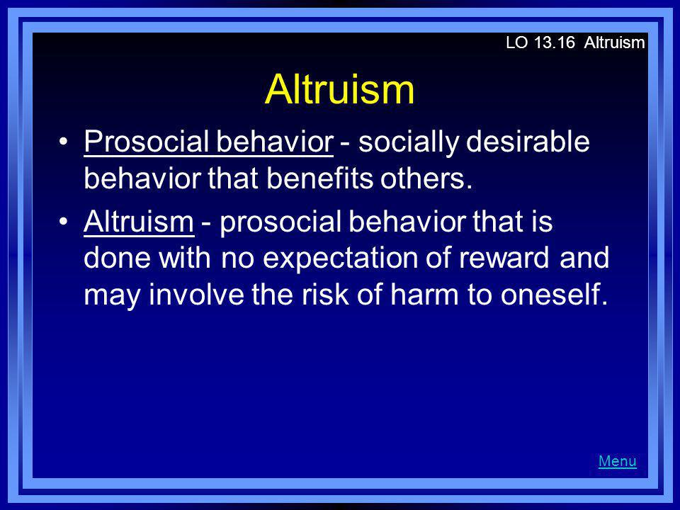 LO Altruism Altruism. Prosocial behavior - socially desirable behavior that benefits others.