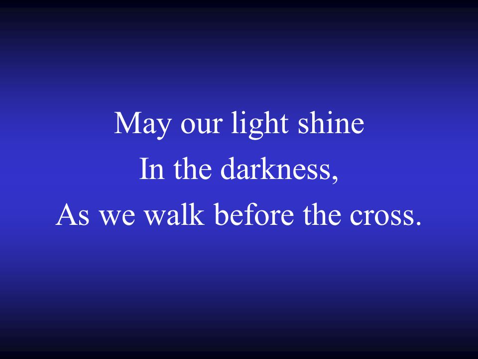 May our light shine In the darkness, As we walk before the cross.