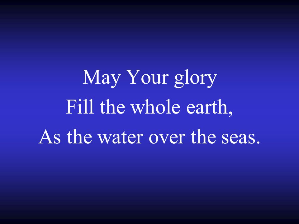 May Your glory Fill the whole earth, As the water over the seas.