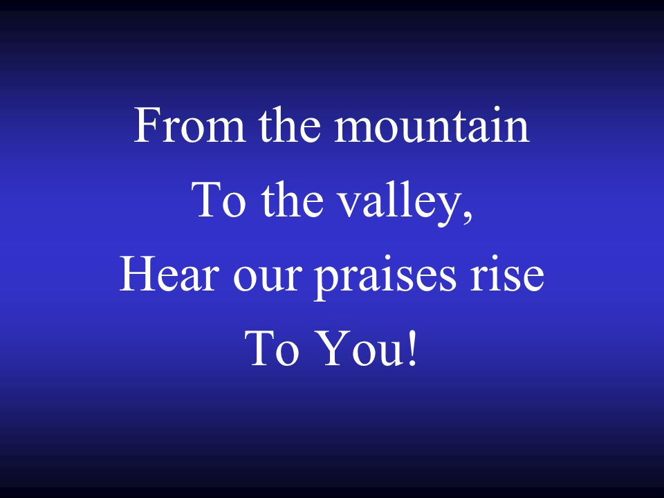 From the mountain To the valley, Hear our praises rise To You!