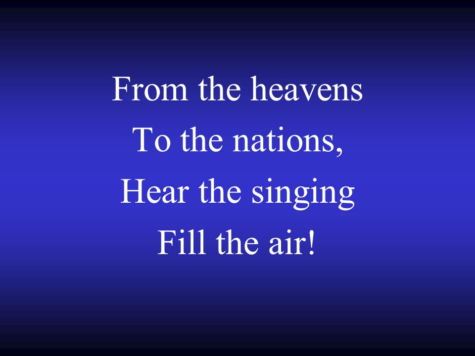From the heavens To the nations, Hear the singing Fill the air!