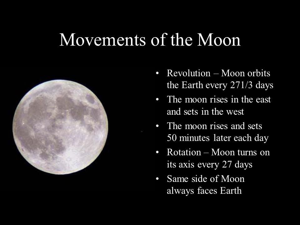 Movements of the Moon Revolution – Moon orbits the Earth every 271/3 days. The moon rises in the east and sets in the west.