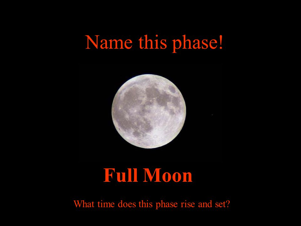 Name this phase! Full Moon What time does this phase rise and set