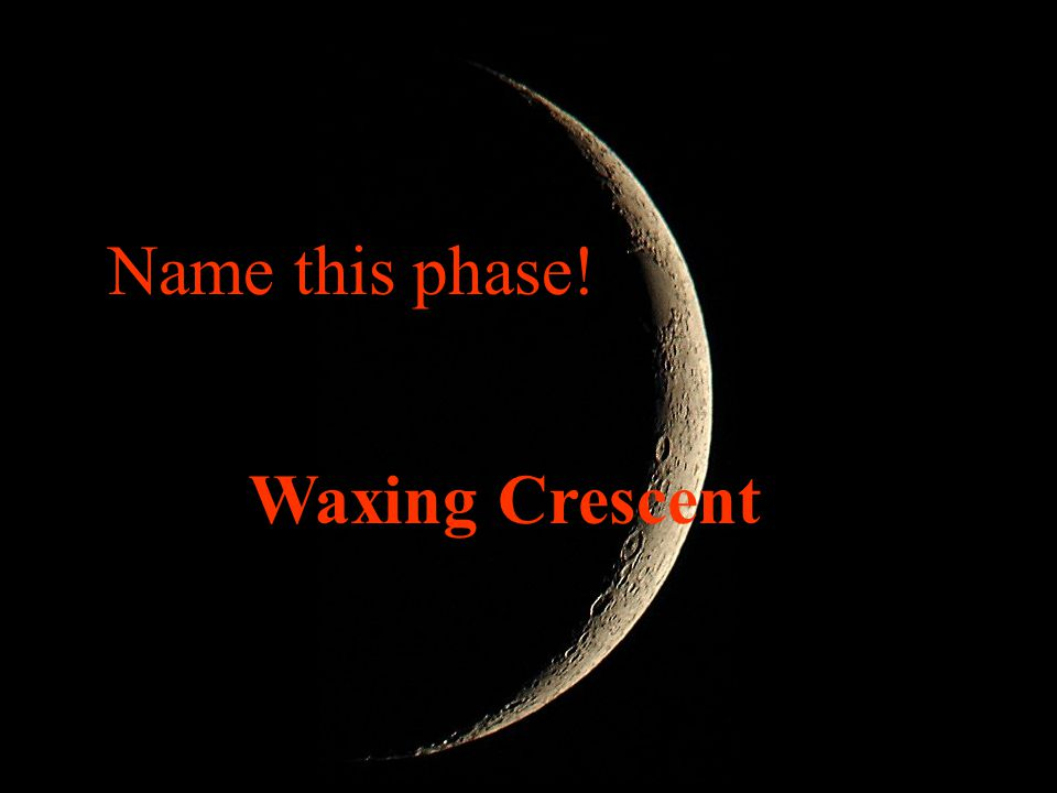 Name this phase! Waxing Crescent