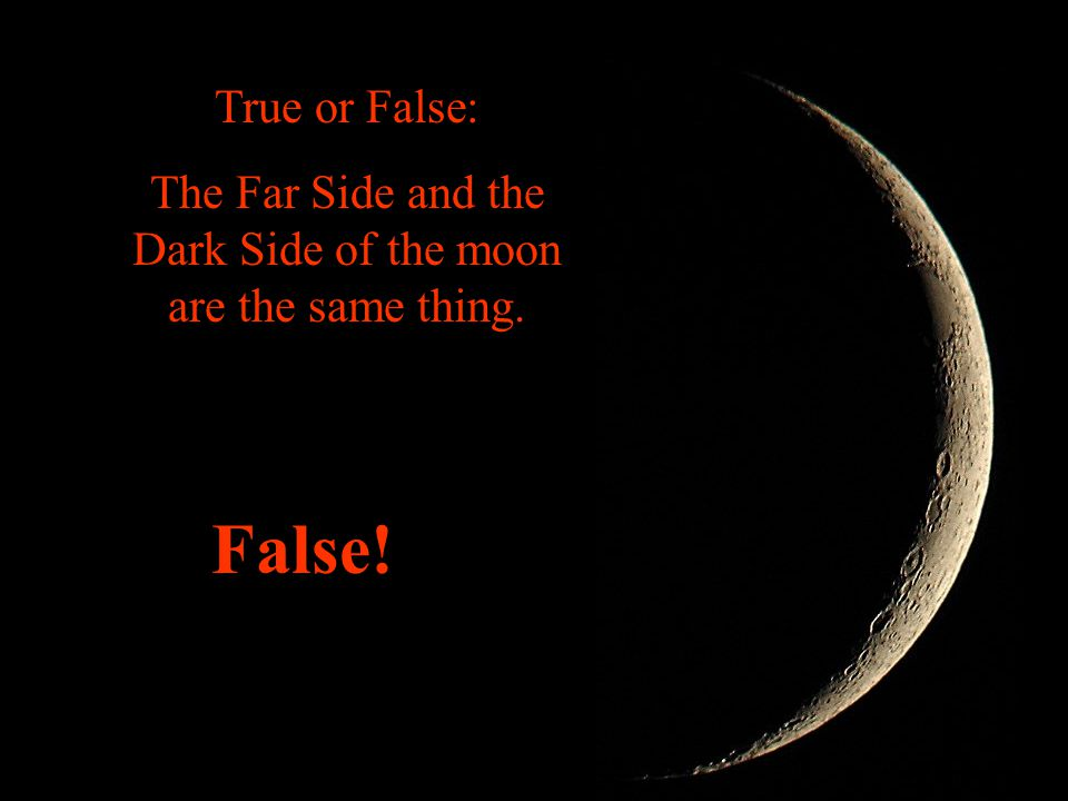 The Far Side and the Dark Side of the moon are the same thing.